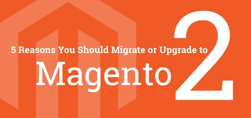 5 Reasons You-Should Migrate or Upgrade Magento 2