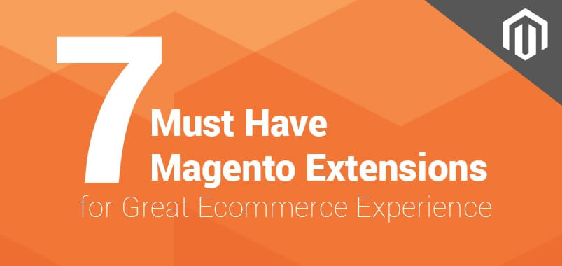 7 Must Have Magento Extensions for Great Ecommerce Experience
